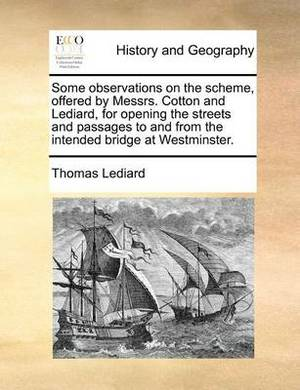 Some Observations on the Scheme, Offered by Messrs. Cotton and Lediard, for Opening the Streets and Passages to and from the Intended Bridge at Westminster.