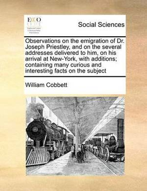 Observations on the Emigration of Dr. Joseph Priestley, and on the Several Addresses Delivered to Him, on His Arrival at New-York, with Additions; Containing Many Curious and Interesting Facts on the Subject