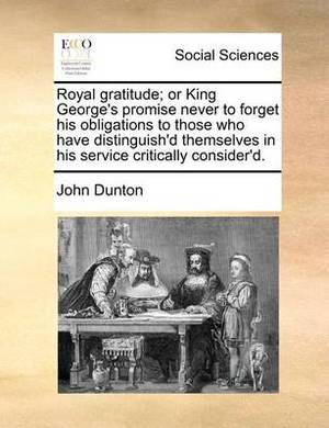 Royal Gratitude; Or King George's Promise Never to Forget His Obligations to Those Who Have Distinguish'd Themselves in His Service Critically Consider'd.