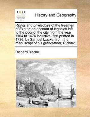 Rights and Priviledges of the Freemen of Exeter: An Account of Legacies Left to the Poor of the City, from the Year 1164 to 1674 Inclusive; First Printed in 1736, by Samuel Izacke, from the Manuscript of His Grandfather, Richard.