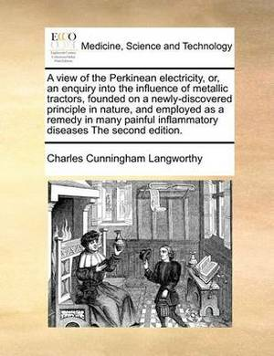 A View of the Perkinean Electricity, Or, an Enquiry Into the Influence of Metallic Tractors, Founded on a Newly-Discovered Principle in Nature, and Employed as a Remedy in Many Painful Inflammatory Diseases the Second Edition.