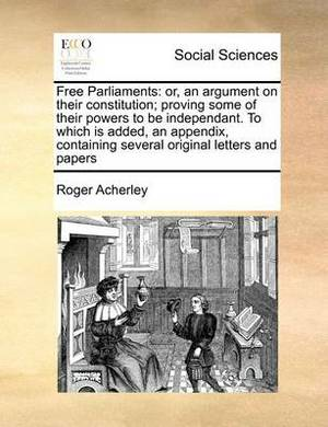 Free Parliaments: Or, an Argument on Their Constitution; Proving Some of Their Powers to Be Independant. to Which Is Added, an Appendix, Containing Several Original Letters and Papers