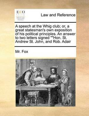 A Speech at the Whig Club; Or, a Great Statesman's Own Exposition of His Political Principles. an Answer to Two Letters Signed  Hon. St. Andrew St. John, and Rob. Adair