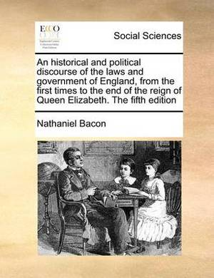 An Historical and Political Discourse of the Laws and Government of England, from the First Times to the End of the Reign of Queen Elizabeth. the Fifth Edition
