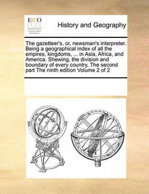 The Gazetteer's, Or, Newsman's Interpreter. Being a Geographical Index of All the Empires, Kingdoms, ... in Asia, Africa, and America. Shewing, the Division and Boundary of Every Country, the Second Part the Ninth Edition Volume 2 of 2