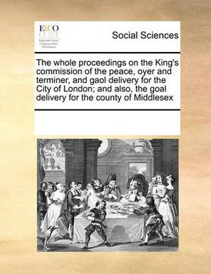 The Whole Proceedings on the King's Commission of the Peace, Oyer and Terminer, and Gaol Delivery for the City of London; And Also, the Goal Delivery for the County of Middlesex