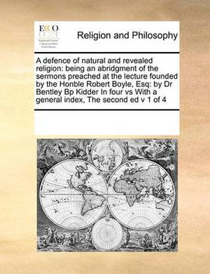 A Defence of Natural and Revealed Religion: Being an Abridgment of the Sermons Preached at the Lecture Founded by the Honble Robert Boyle, Esq: By Dr Bentley BP Kidder in Four Vs with a General Index, the Second Ed V 1 of 4