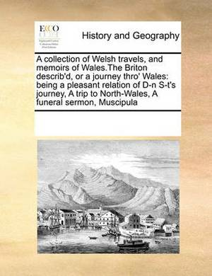A Collection of Welsh Travels, and Memoirs of Wales.the Briton Describ'd, or a Journey Thro' Wales: Being a Pleasant Relation of D-N S-T's Journey, a Trip to North-Wales, a Funeral Sermon, Muscipula