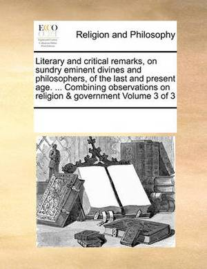 Literary and Critical Remarks, on Sundry Eminent Divines and Philosophers, of the Last and Present Age. ... Combining Observations on Religion & Government Volume 3 of 3