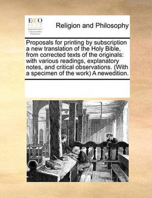 Proposals for Printing by Subscription a New Translation of the Holy Bible, from Corrected Texts of the Originals: With Various Readings, Explanatory Notes, and Critical Observations. (with a Specimen of the Work) a Newedition.