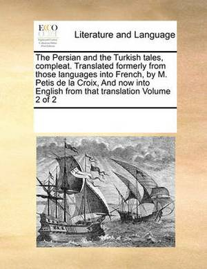 The Persian and the Turkish Tales, Compleat. Translated Formerly from Those Languages Into French, by M. Petis de la Croix, and Now Into English from That Translation Volume 2 of 2