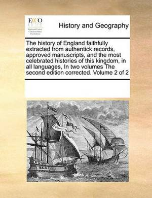The History of England Faithfully Extracted from Authentick Records, Approved Manuscripts, and the Most Celebrated Histories of This Kingdom, in All Languages, in Two Volumes the Second Edition Corrected. Volume 2 of 2