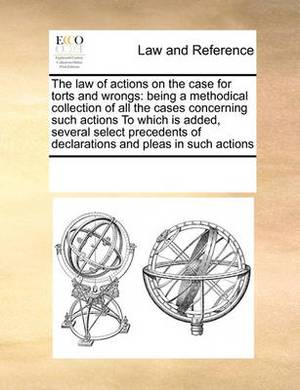 The Law of Actions on the Case for Torts and Wrongs: Being a Methodical Collection of All the Cases Concerning Such Actions to Which Is Added, Several Select Precedents of Declarations and Pleas in Such Actions