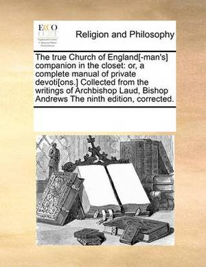 The True Church of England[-Man's] Companion in the Closet: Or, a Complete Manual of Private Devoti[ons.] Collected from the Writings of Archbishop Laud, Bishop Andrews the Ninth Edition, Corrected.