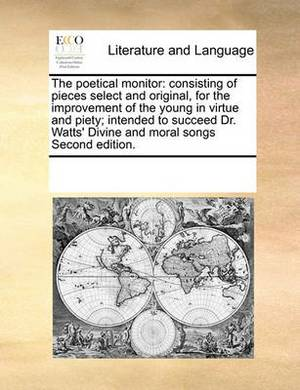 The Poetical Monitor: Consisting of Pieces Select and Original, for the Improvement of the Young in Virtue and Piety; Intended to Succeed Dr. Watts' Divine and Moral Songs Second Edition.