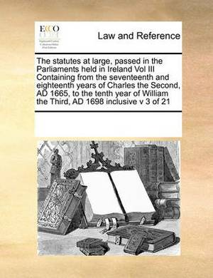 The Statutes at Large, Passed in the Parliaments Held in Ireland Vol III Containing from the Seventeenth and Eighteenth Years of Charles the Second, Ad 1665, to the Tenth Year of William the Third, Ad 1698 Inclusive V 3 of 21