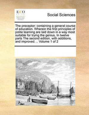 The Preceptor: Containing a General Course of Education. Wherein the First Principles of Polite Learning Are Laid Down in a Way Most Suitable for Trying the Genius, in Twelve Parts the Second Edition, with Additions, and Improved. .. Volume 1 of 2