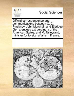 Official Correspondence and Communications Between C. C. Pinckney, John Marshall, and Elbridge Gerry, Envoys Extraordinary of the American States, and M. Talleyrand, Minister for Foreign Affairs in France.