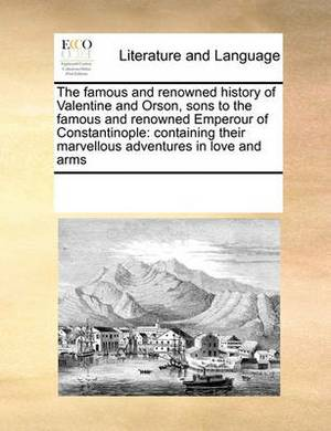 The Famous and Renowned History of Valentine and Orson, Sons to the Famous and Renowned Emperour of Constantinople: Containing Their Marvellous Adventures in Love and Arms