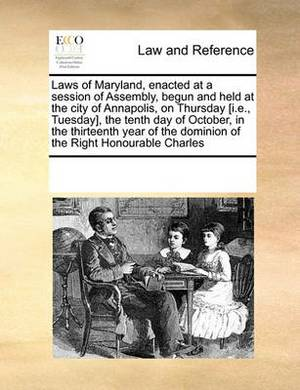 Laws of Maryland, Enacted at a Session of Assembly, Begun and Held at the City of Annapolis, on Thursday [I.E., Tuesday], the Tenth Day of October, in the Thirteenth Year of the Dominion of the Right Honourable Charles
