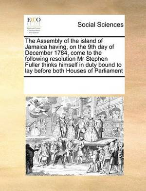 The Assembly of the Island of Jamaica Having, on the 9th Day of December 1784, Come to the Following Resolution MR Stephen Fuller Thinks Himself in Duty Bound to Lay Before Both Houses of Parliament