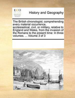 The British Chronologist; Comprehending Every Material Occurrence, Ecclesiastical, Civil, or Military, Relative to England and Wales, from the Invasion of the Romans to the Present Time: In Three Volumes. ... Volume 3 of 3