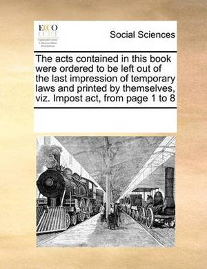 The Acts Contained in This Book Were Ordered to Be Left Out of the Last Impression of Temporary Laws and Printed by Themselves, Viz. Impost ACT, from Page 1 to 8