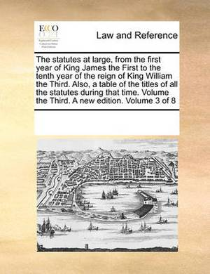 The Statutes at Large, from the First Year of King James the First to the Tenth Year of the Reign of King William the Third. Also, a Table of the Titles of All the Statutes During That Time. Volume the Third. a New Edition. Volume 3 of 8