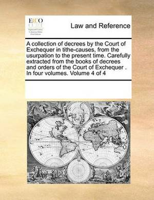 A Collection of Decrees by the Court of Exchequer in Tithe-Causes, from the Usurpation to the Present Time. Carefully Extracted from the Books of Decrees and Orders of the Court of Exchequer . in Four Volumes. Volume 4 of 4