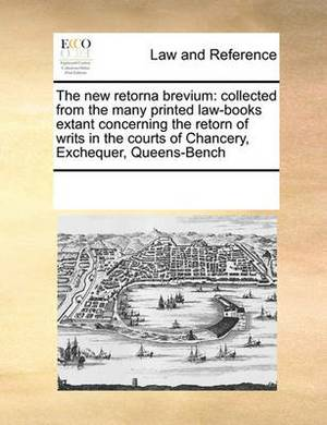 The New Retorna Brevium: Collected from the Many Printed Law-Books Extant Concerning the Retorn of Writs in the Courts of Chancery, Exchequer, Queens-Bench