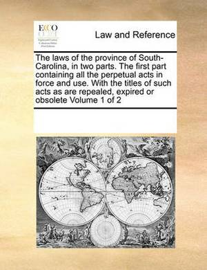 The Laws of the Province of South-Carolina, in Two Parts. the First Part Containing All the Perpetual Acts in Force and Use. with the Titles of Such Acts as Are Repealed, Expired or Obsolete Volume 1 of 2