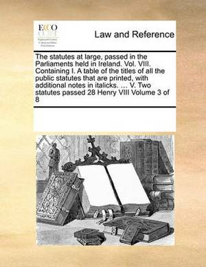 The Statutes at Large, Passed in the Parliaments Held in Ireland. Vol. VIII. Containing I. a Table of the Titles of All the Public Statutes That Are Printed, with Additional Notes in Italicks. ... V. Two Statutes Passed 28 Henry VIII Volume 3 of 8