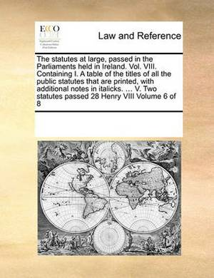 The Statutes at Large, Passed in the Parliaments Held in Ireland. Vol. VIII. Containing I. a Table of the Titles of All the Public Statutes That Are Printed, with Additional Notes in Italicks. ... V. Two Statutes Passed 28 Henry VIII Volume 6 of 8