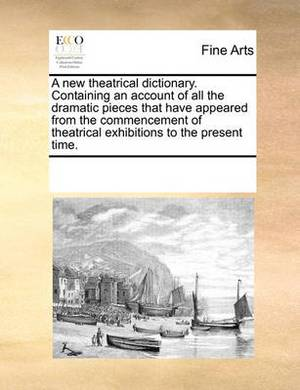 A New Theatrical Dictionary. Containing an Account of All the Dramatic Pieces That Have Appeared from the Commencement of Theatrical Exhibitions to the Present Time.