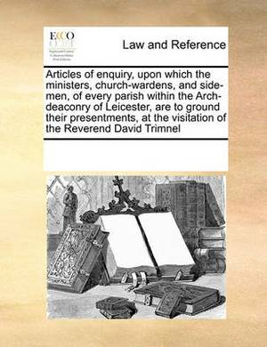Articles of Enquiry, Upon Which the Ministers, Church-Wardens, and Side-Men, of Every Parish Within the Arch-Deaconry of Leicester, Are to Ground Their Presentments, at the Visitation of the Reverend David Trimnel