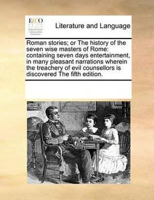 Roman Stories; Or the History of the Seven Wise Masters of Rome: Containing Seven Days Entertainment, in Many Pleasant Narrations Wherein the Treachery of Evil Counsellors Is Discovered the Fifth Edition.