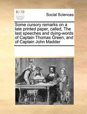 Some Cursory Remarks on a Late Printed Paper, Called, the Last Speeches and Dying-Words of Captain Thomas Green, and of Captain John Madder