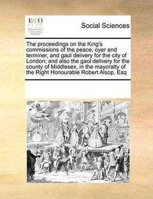 The Proceedings on the King's Commissions of the Peace, Oyer and Terminer, and Gaol Delivery for the City of London; And Also the Gaol Delivery for the County of Middlesex, in the Mayoralty of the Right Honourable Robert Alsop, Esq