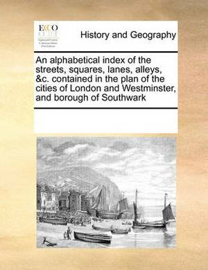 An Alphabetical Index of the Streets, Squares, Lanes, Alleys, &C. Contained in the Plan of the Cities of London and Westminster, and Borough of Southwark