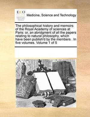 The Philosophical History and Memoirs of the Royal Academy of Sciences at Paris: Or, an Abridgment of All the Papers Relating to Natural Philosophy, Which Have Been Publish'd by the Members . in Five Volumes. Volume 1 of 5