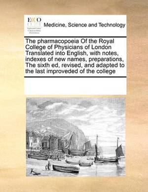 The Pharmacopoeia of the Royal College of Physicians of London Translated Into English, with Notes, Indexes of New Names, Preparations, the Sixth Ed, Revised, and Adapted to the Last Improveded of the College