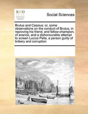 Brutus and Cassius: Or, Some Observations on the Conduct of Brutus, in Reproving His Friend, and Fellow-Champion, of Avarice, and a Dishonourable Attempt to Screen Lucius Pella, a Person Guilty of Bribery and Corruption