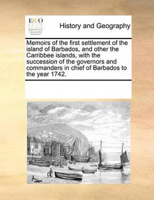 Memoirs of the First Settlement of the Island of Barbados, and Other the Carribbee Islands, with the Succession of the Governors and Commanders in Chief of Barbados to the Year 1742.