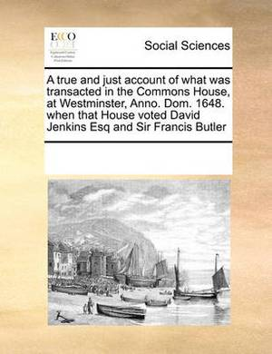 A True and Just Account of What Was Transacted in the Commons House, at Westminster, Anno. Dom. 1648. When That House Voted David Jenkins Esq and Sir Francis Butler