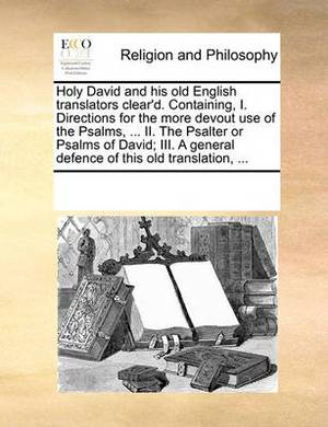 Holy David and His Old English Translators Clear'd. Containing, I. Directions for the More Devout Use of the Psalms, ... II. the Psalter or Psalms of David; III. a General Defence of This Old Translation, ...