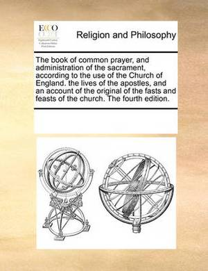 The Book of Common Prayer, and Administration of the Sacrament, According to the Use of the Church of England. the Lives of the Apostles, and an Account of the Original of the Fasts and Feasts of the Church. the Fourth Edition.