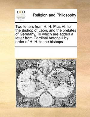 Two Letters from H. H. Pius VI. to the Bishop of Leon, and the Prelates of Germany. to Which Are Added a Letter from Cardinal Antonelli by Order of H. H. to the Bishops