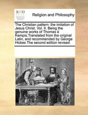 The Christian Pattern: The Imitation of Jesus Christ. Vol. II. Being the Genuine Works of Thomas a Kempis.Translated from the Original Latin, and Recommended by George Hickes the Second Edition Revised.