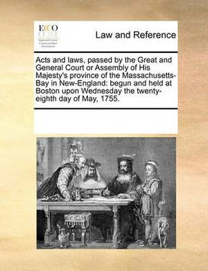 Acts and Laws, Passed by the Great and General Court or Assembly of His Majesty's Province of the Massachusetts-Bay in New-England: Begun and Held at Boston Upon Wednesday the Twenty-Eighth Day of May, 1755