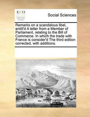 Remarks on a Scandalous Libel, Entitl'd a Letter from a Member of Parliament, Relating to the Bill of Commerce. in Which the Trade with France Is Consider'd the Third Edition Corrected, with Additions.